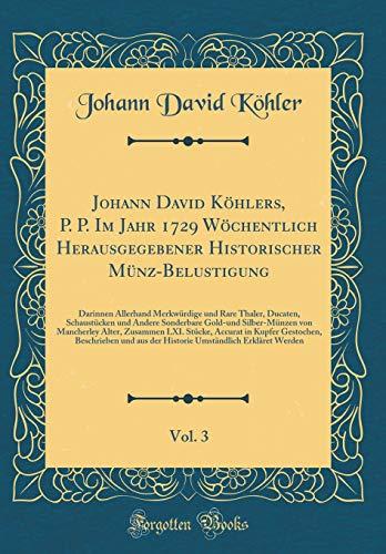Johann David Köhlers, P. P. Im Jahr 1729 Wöchentlich Herausgegebener Historischer Münz-Belustigung, Vol. 3: Darinnen Allerhand Merkwürdige und Rare ... Silber-Münzen von Mancherley Alter, Zusa