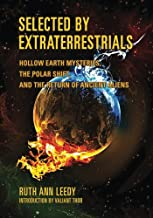 Selected By Extraterrestrials: Hollow Earth Mysteries, the Polar Shift, and the Return of Ancient Aliens