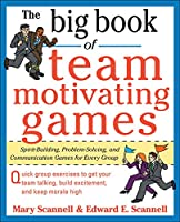 The Big Book of Team Motivating Games: Spirit-Building, Problem-Solving and Communication Games for Every Group