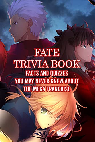 Fate Trivia Book: Facts and Quizzes You May Never Knew About The Mega Franchise: Everything You Should Know about Fate (English Edition)