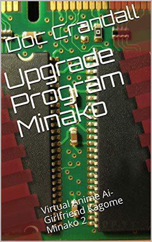 Upgrade Program Minako: Virtual Anime Ai-Girlfriend Kagome Minako 2 (English Edition)