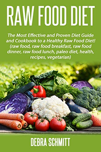 Raw Food Diet: The Most Effective and Proven Diet Guide and Cookbook to a Health