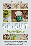 Cricut Design Space: The Beginner's Step-by-Step Guide to Create Stunning and Impressive DIY Designs and Projects with Cricut Design Space 3.0