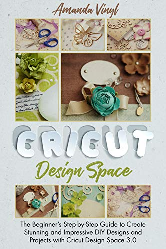 Cricut Design Space: The Beginner's Step-by-Step Guide to Create Stunning and Impressive DIY Desig