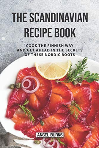 The Scandinavian Recipe Book: Cook the Finnish Way and Get Ahead in The Secrets of These Nordic...