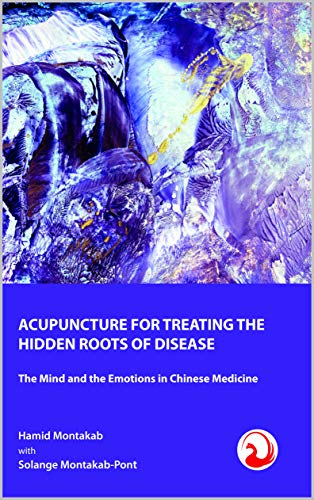 ACUPUNCTURE FOR TREATING THE HIDDEN ROOTS OF DISEASE: The Mind and the Emotions in Chinese Medicine