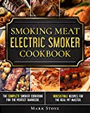 Smoking Meat: Electric Smoker Cookbook: The Complete Smoker Cookbook for the Perfect Barbecue. Irresistible Recipes for the Real Pit Master.
