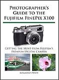 Photographer's Guide to the Fujifilm FinePix X100 (English Edition)