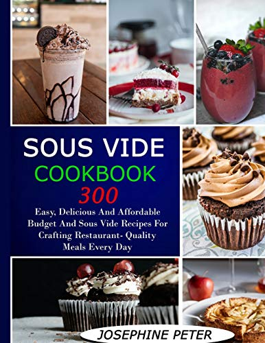 SOUS VIDE COOKBOOK: 300+ EASY, DELICIOUS AND AFFORDABLE BUDGET AND SOUS VIDE RECIPES FOR CRAFTING RESTAURANT-QUALITY MEALS EVERY DAY