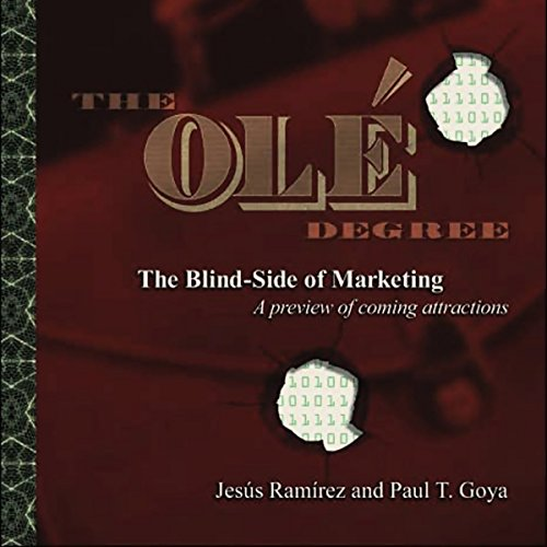 The Ole Degree     The Blind Side of Marketing              By:                                                                                                                                 Jesus Ramirez,                                                                                        Paul T. Goya                               Narrated by:                                                                                                                                 Elise Lopez Smyrl                      Length: 4 hrs and 27 mins     3 ratings     Overall 2.3