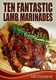 Ten Fantastic Lamb Marinades (My Favorite Marinades Book 3)