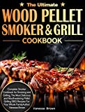 The Ultimate Wood Pellet Grill and Smoker Cookbook: Complete Smoker Cookbook for Smoking and Grilling, The Most Delicious and Mouthwatering Pellet Grilling BBQ Recipes For Your Whole Family