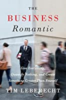 The Business Romantic: Give Everything, Quantify Nothing, and Create Something Greater Than Yourself