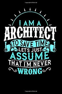I'm Am A Architect To Save Time Let's Just Assume That I'm Never Wrong