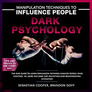 Dark Psychology 202: Manipulation Techniques to Influence People     The One Guide to Learn Persuasion Methods: Analyze People, Mind Control 101, Dark NLP, Dark CBT, Deception and Brainwashing Hypnotism              By:                                                                                                                                 Sebastian Cooper,                                                                                        Brandon Goff                               Narrated by:                                                                                                                                 Heath Douglass                      Length: 3 hrs and 1 min     15 ratings     Overall 5.0