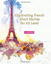 Captivating French Short Stories for A2 Level + AUDIO: Improve your French Reading and Listening Comprehension Skills with 29 Short Stories (Graded French Readers)