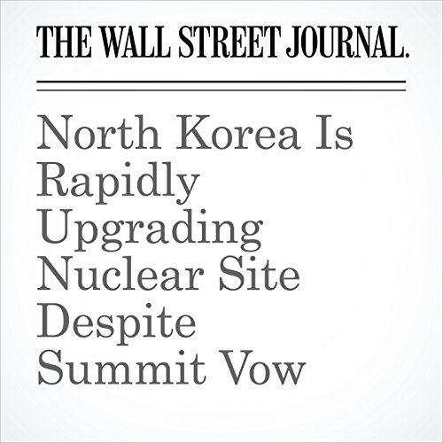 North Korea Is Rapidly Upgrading Nuclear Site Despite Summit Vow copertina