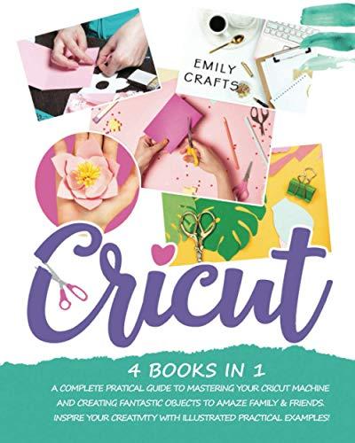 CRICUT: 4 books in 1: A Complete Pratical Guide to Mastering your Cricut...
