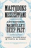 Mastodons to Mississippians: Adventures in Nashville s Deep Past (Truths, Lies, and Histories of Nashville)