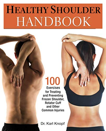 Healthy Shoulder Handbook: 100 Exercises for Treating and Preventing Frozen Shoulder, Rotator Cuff and other Common Injuries