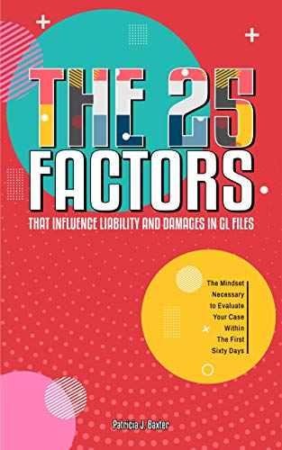 The 25 FACTORS that Influence Liability and Damages in GL Files: The Mindset Necessary to Evaluate Your Case Within the First Sixty Days