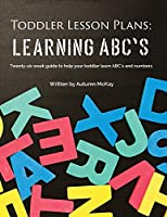 Toddler Lesson Plans - Learning ABC's: Twenty-six week guide to help your toddler learn ABC's and numbers (Early Learning)