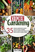 Kitchen Gardening.: 35 Genius Gardening Hacks That Actually Work. How To Grow Vegetables And Fruits Even In Small Space.