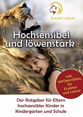 Hochsensibel und löwenstark: Der Ratgeber für Eltern hochsensibler Kinder in Kindergarten und Schule