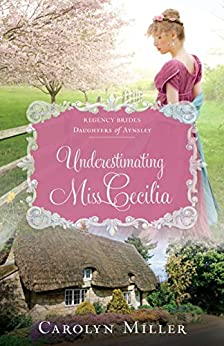 Underestimating Miss Cecilia (Regency Brides: Daughters of Aynsley Book 2) by [Carolyn Miller]