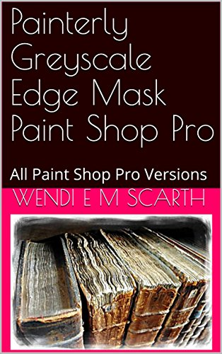 Painterly Greyscale Edge Mask Paint Shop Pro: All Paint Shop Pro Versions (Paint Shop Pro Made Easy Book 391) (English Edition)