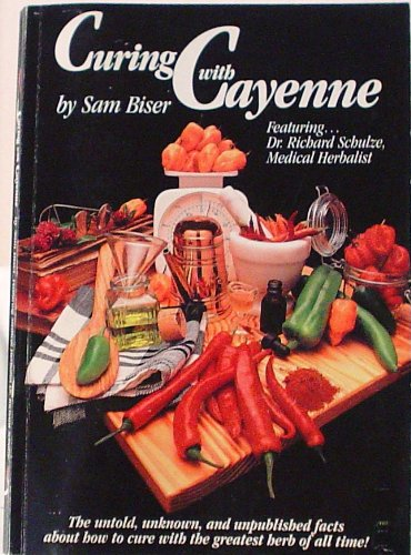 Curing With Cayenne: The Untold, Unknown, and Unpublished Facts About How to Cure with the Greatest Herb of All Time!