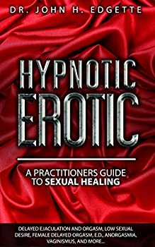 Hypnotic Erotic  A Practitioners Guide to Sexual Healing  Sexuality Series