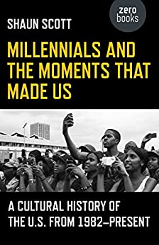 Millennials and the Moments That Made Us: A Cultural History of the U.S. from 1982-Present by [Shaun Scott]