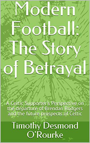 Modern Football: The Story of Betrayal: A Celtic Supporter's Perspective on the departure of Brendan Rodgers and the future prospects of Celtic (English Edition)