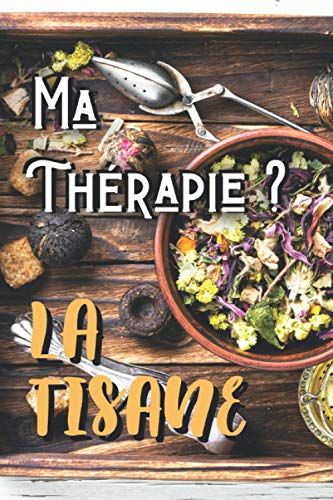Ma Thérapie ? La Tisane: Carnet de tisanes et d'infusions maison