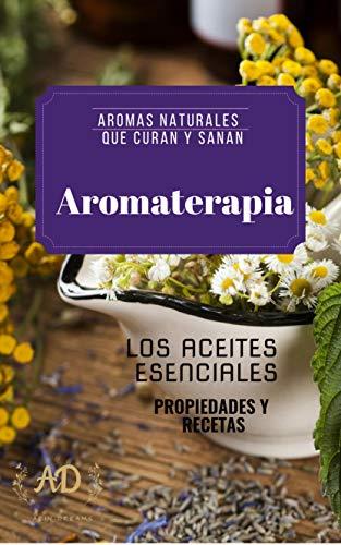 AROMATERAPIA- AROMAS NATURALES QUE CURAN Y SANAN: LOS ACEITES ESENCIALES- PROPIEDADES Y RECETAS