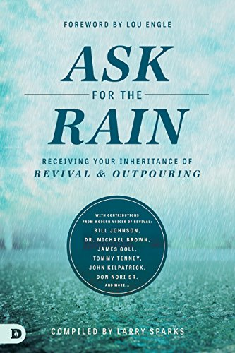 Ask for the Rain: Receiving Your Inheritance of Revival & Outpouring by [Lou Engle, Bill Johnson, Michael L. Brown, James W. Goll, Tommy Tenney, John Kilpatrick, Don Nori, Corey Russell, Banning Liebscher]