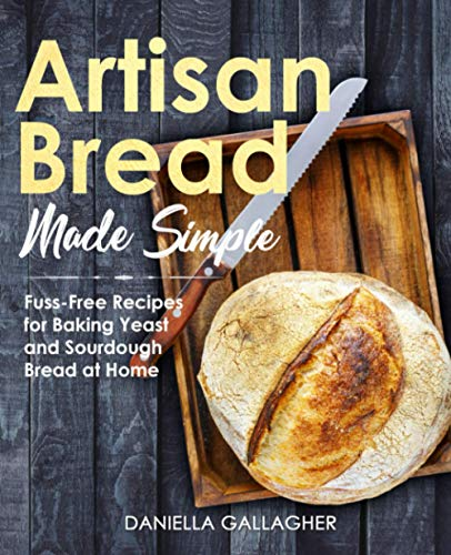 Artisan Bread Made Simple: Fuss-Free Recipes for Baking Yeast and Sourdough Bread at Home [A Cookbook]