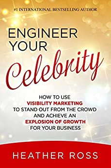 Engineer Your Celebrity: How to Use Visibility Marketing to Stand Out from the Crowd and Achieve an Explosion of Growth for Your Business by [Heather Ross]