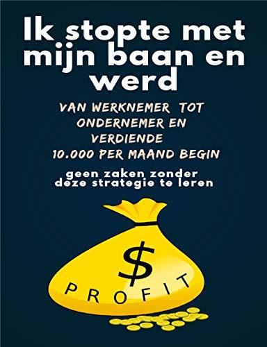 Ik stopte met mijn baan en werd van werknemer tot ondernemer en verdiende $ 10.000 per maand Begin geen zaken zonder deze strategie te leren (Dutch Edition)