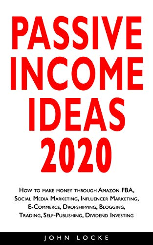 PASSIVE INCOME IDEAS 2020: How to make money through Amazon FBA, Social Media Marketing, Influencer Marketing, E-Commerce, Dropshipping, Blogging, Trading, ... Dividend Investing (English Edition)
