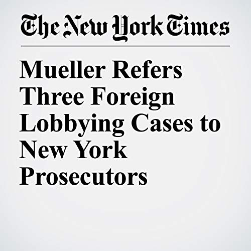 Mueller Refers Three Foreign Lobbying Cases to New York Prosecutors copertina