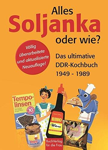Alles Soljanka oder wie? Das ultimative DDR-Kochbuch 1949 - 1989