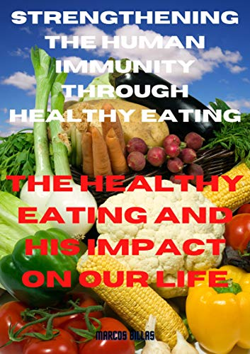Strengthening the human immunity through healthy eating: the healthy eating and his impact on our life (English Edition)