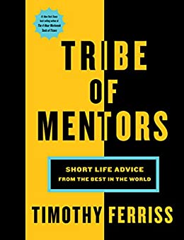Tribe of Mentors: Short Life Advice from the Best in the World by [Timothy Ferriss]