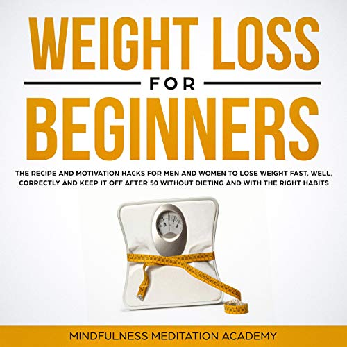 Weight Loss for Beginners: The Recipe and Motivation Hacks for Men and Women to Lose Weight Fast, Well, Correctly and Keep It off After 50 Without Dieting and with the Right Habits                   By:                                                                                                                                 Mindfulness Meditation Academy                               Narrated by:                                                                                                                                 Jane Lee                      Length: 1 hr and 12 mins     27 ratings     Overall 4.9