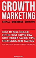 Growth Marketing: Small Business Edition: How To Sell Online In The Post-Covid Era With Money-Saving Tips, Strategies And Tactics. Create and Monetize Your Social Presence the Smart Way