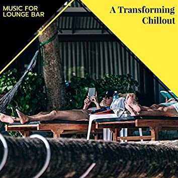 A Transforming Chillout - Music For Lounge Bar