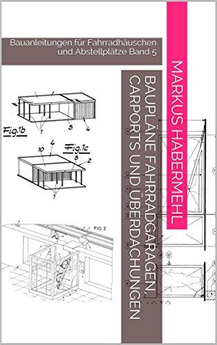 Baupläne Fahrradgaragen, Carports und Überdachungen: Bauanleitungen für Fahrradhäuschen und Abstellplätze Band 5