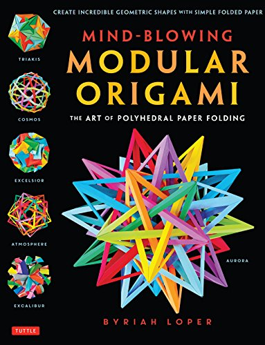Mind-Blowing Modular Origami: The Art of Polyhedral Paper Folding: Use Origami Math to fold Complex, Innovative Geometric Origami Models